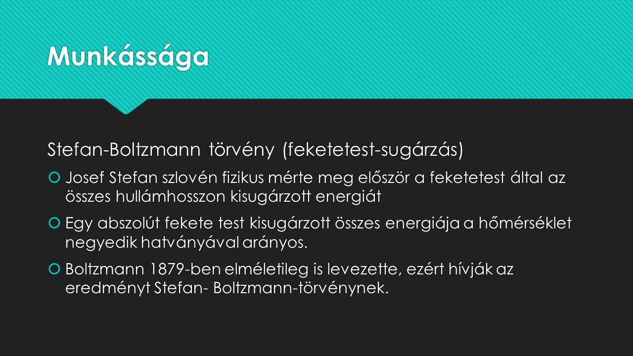 Munkássága Stefan-Boltzmann törvény (feketetest-sugárzás)  Josef Stefan szlovén fizikus mérte meg először a feketetest által az összes hullámhosszon kisugárzott energiát  Egy abszolút fekete test kisugárzott összes energiája a hőmérséklet negyedik hatványával arányos.