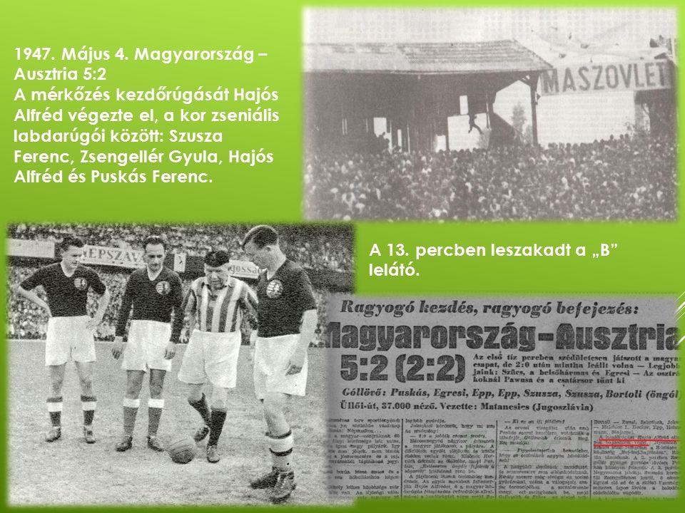 1947. Május 4. Magyarország – Ausztria 5:2 A mérkőzés kezdőrúgását Hajós Alfréd végezte el, a kor zseniális labdarúgói között: Szusza Ferenc, Zsengell