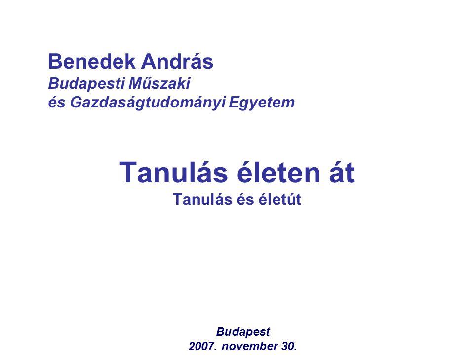 Tanulás életen át Tanulás és életút Benedek András Budapesti Műszaki és Gazdaságtudományi Egyetem Budapest 2007. november 30.