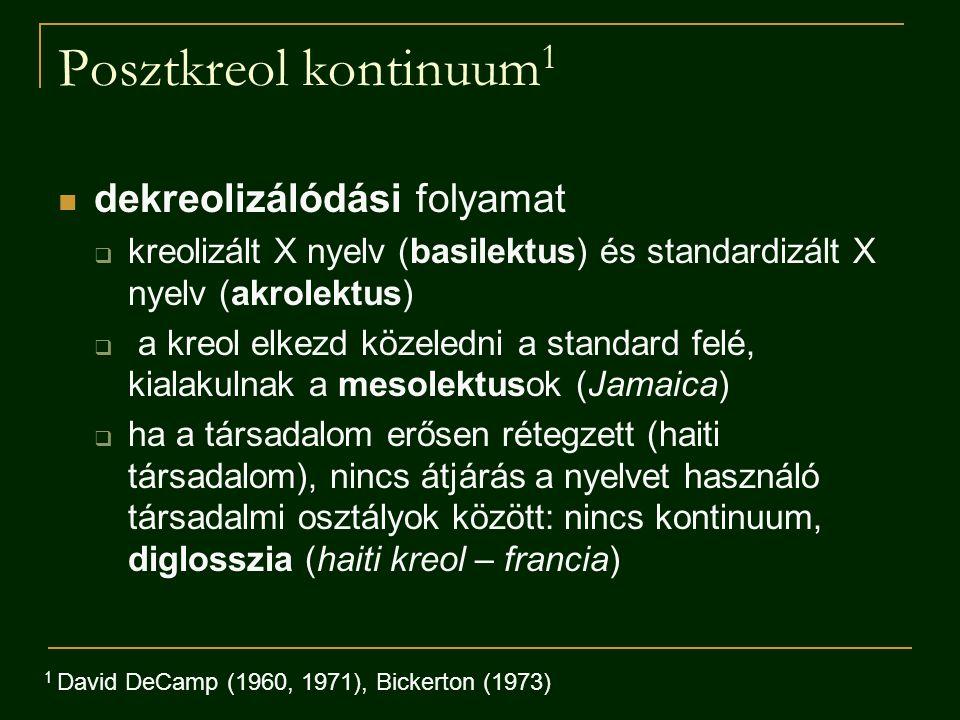 Posztkreol kontinuum 1 dekreolizálódási folyamat  kreolizált X nyelv (basilektus) és standardizált X nyelv (akrolektus)  a kreol elkezd közeledni a standard felé, kialakulnak a mesolektusok (Jamaica)  ha a társadalom erősen rétegzett (haiti társadalom), nincs átjárás a nyelvet használó társadalmi osztályok között: nincs kontinuum, diglosszia (haiti kreol – francia) 1 David DeCamp (1960, 1971), Bickerton (1973)