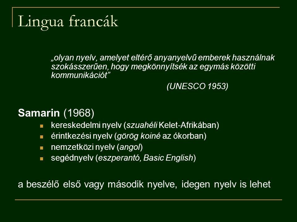 """Lingua francák """"olyan nyelv, amelyet eltérő anyanyelvű emberek használnak szokásszerűen, hogy megkönnyítsék az egymás közötti kommunikációt (UNESCO 1953) Samarin (1968) kereskedelmi nyelv (szuahéli Kelet-Afrikában) érintkezési nyelv (görög koiné az ókorban) nemzetközi nyelv (angol) segédnyelv (eszperantó, Basic English) a beszélő első vagy második nyelve, idegen nyelv is lehet"""