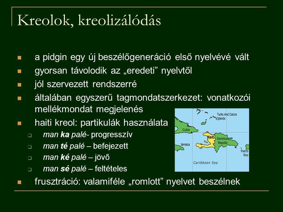 """Kreolok, kreolizálódás a pidgin egy új beszélőgeneráció első nyelvévé vált gyorsan távolodik az """"eredeti nyelvtől jól szervezett rendszerré általában egyszerű tagmondatszerkezet: vonatkozói mellékmondat megjelenés haiti kreol: partikulák használata  man ka palé- progresszív  man té palé – befejezett  man ké palé – jövő  man sé palé – feltételes frusztráció: valamiféle """"romlott nyelvet beszélnek"""