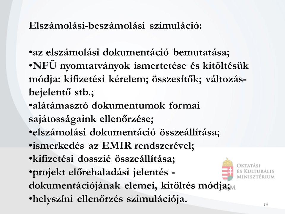 14 Elszámolási-beszámolási szimuláció: az elszámolási dokumentáció bemutatása; NFÜ nyomtatványok ismertetése és kitöltésük módja: kifizetési kérelem; összesítők; változás- bejelentő stb.; alátámasztó dokumentumok formai sajátosságaink ellenőrzése; elszámolási dokumentáció összeállítása; ismerkedés az EMIR rendszerével; kifizetési dosszié összeállítása; projekt előrehaladási jelentés - dokumentációjának elemei, kitöltés módja; helyszíni ellenőrzés szimulációja.