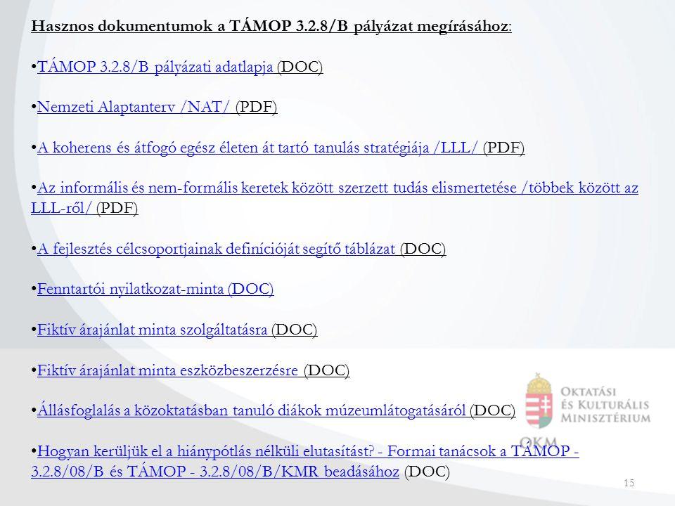 15 Hasznos dokumentumok a TÁMOP 3.2.8/B pályázat megírásához: TÁMOP 3.2.8/B pályázati adatlapja (DOC)TÁMOP 3.2.8/B pályázati adatlapja Nemzeti Alaptanterv /NAT/ (PDF)Nemzeti Alaptanterv /NAT/ A koherens és átfogó egész életen át tartó tanulás stratégiája /LLL/ (PDF)A koherens és átfogó egész életen át tartó tanulás stratégiája /LLL/ Az informális és nem-formális keretek között szerzett tudás elismertetése /többek között az LLL-ről/ (PDF)Az informális és nem-formális keretek között szerzett tudás elismertetése /többek között az LLL-ről/ A fejlesztés célcsoportjainak definícióját segítő táblázat (DOC)A fejlesztés célcsoportjainak definícióját segítő táblázat Fenntartói nyilatkozat-minta (DOC) Fiktív árajánlat minta szolgáltatásra (DOC)Fiktív árajánlat minta szolgáltatásra Fiktív árajánlat minta eszközbeszerzésre (DOC)Fiktív árajánlat minta eszközbeszerzésre Állásfoglalás a közoktatásban tanuló diákok múzeumlátogatásáról (DOC)Állásfoglalás a közoktatásban tanuló diákok múzeumlátogatásáról Hogyan kerüljük el a hiánypótlás nélküli elutasítást.