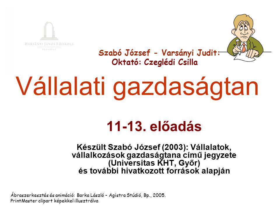 Vállalati gazdaságtan 11-13. előadás Készült Szabó József (2003): Vállalatok, vállalkozások gazdaságtana című jegyzete (Universitas KHT, Győr) és tová