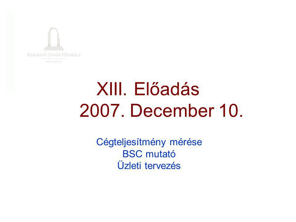 XIII. Előadás 2007. December 10. Cégteljesítmény mérése BSC mutató Üzleti tervezés