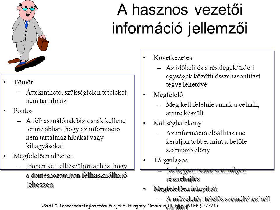 A hasznos vezetői információ jellemzői Tömör –Áttekinthető, szükségtelen tételeket nem tartalmaz Pontos –A felhasználónak biztosnak kellene lennie abban, hogy az információ nem tartalmaz hibákat vagy kihagyásokat Megfelelően időzített –Időben kell elkészüljön ahhoz, hogy a döntéshozatalban felhasználható lehessen Tömör –Áttekinthető, szükségtelen tételeket nem tartalmaz Pontos –A felhasználónak biztosnak kellene lennie abban, hogy az információ nem tartalmaz hibákat vagy kihagyásokat Megfelelően időzített –Időben kell elkészüljön ahhoz, hogy a döntéshozatalban felhasználható lehessen Következetes –Az időbeli és a részlegek/üzleti egységek közötti összehasonlítást tegye lehetővé Megfelelő –Meg kell felelnie annak a célnak, amire készült Költséghatékony –Az információ előállítása ne kerüljön többe, mint a belőle származó előny Tárgyilagos –Ne legyen benne semmilyen részrehajlás Megfelelően irányított –A műveletért felelős személyhez kell eljutnia Következetes –Az időbeli és a részlegek/üzleti egységek közötti összehasonlítást tegye lehetővé Megfelelő –Meg kell felelnie annak a célnak, amire készült Költséghatékony –Az információ előállítása ne kerüljön többe, mint a belőle származó előny Tárgyilagos –Ne legyen benne semmilyen részrehajlás Megfelelően irányított –A műveletért felelős személyhez kell eljutnia USAID Tanácsadásfejlesztési Projekt, Hungary Omnibus II.