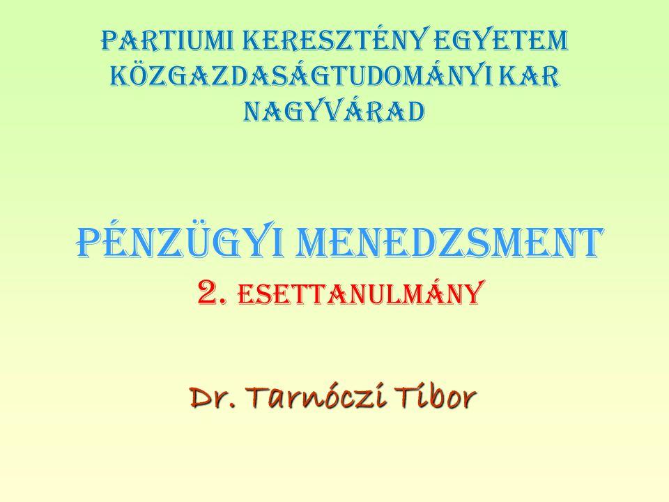 PÉNZÜGYI MENEDZSMENT 2. ESETTANULMÁNY Dr. Tarnóczi Tibor PARTIUMI KERESZTÉNY EGYETEM KÖZGAZDASÁGTUDOMÁNYI KAR NAGYVÁRAD