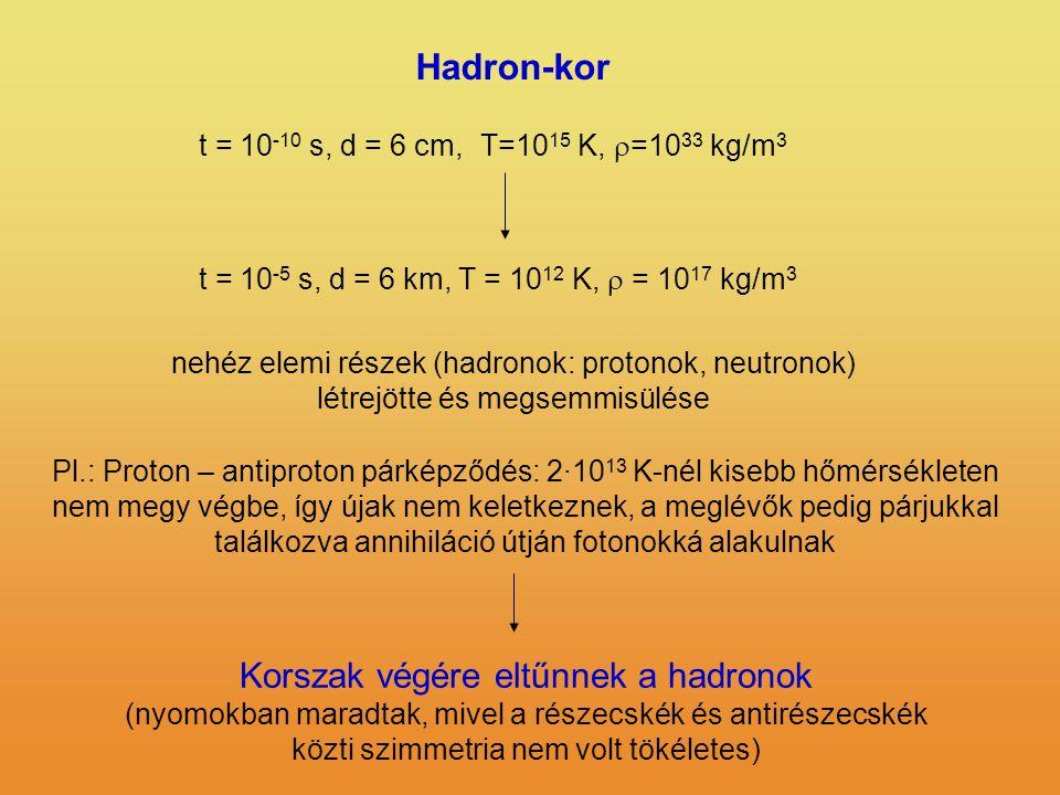 Hadron-kor t = 10 -5 s, d = 6 km, T = 10 12 K,  = 10 17 kg/m 3 t = 10 -10 s, d = 6 cm,T=10 15 K,  =10 33 kg/m 3 nehéz elemi részek (hadronok: protonok, neutronok) létrejötte és megsemmisülése Pl.: Proton – antiproton párképződés: 2·10 13 K-nél kisebb hőmérsékleten nem megy végbe, így újak nem keletkeznek, a meglévők pedig párjukkal találkozva annihiláció útján fotonokká alakulnak Korszak végére eltűnnek a hadronok (nyomokban maradtak, mivel a részecskék és antirészecskék közti szimmetria nem volt tökéletes)