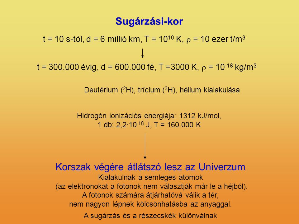 Sugárzási-kor t = 10 s-tól, d = 6 millió km, T = 10 10 K,  = 10 ezer t/m 3 t = 300.000 évig, d = 600.000 fé, T =3000 K,  = 10 -18 kg/m 3 Hidrogén ionizációs energiája: 1312 kJ/mol, 1 db: 2,2·10 -18 J, T = 160.000 K Deutérium ( 2 H), trícium ( 3 H), hélium kialakulása Korszak végére átlátszó lesz az Univerzum Kialakulnak a semleges atomok (az elektronokat a fotonok nem választják már le a héjból).