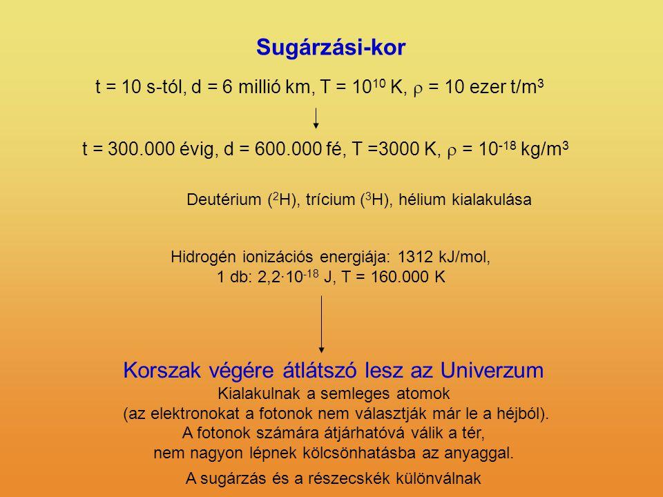 Sugárzási-kor t = 10 s-tól, d = 6 millió km, T = 10 10 K,  = 10 ezer t/m 3 t = 300.000 évig, d = 600.000 fé, T =3000 K,  = 10 -18 kg/m 3 Hidrogén io