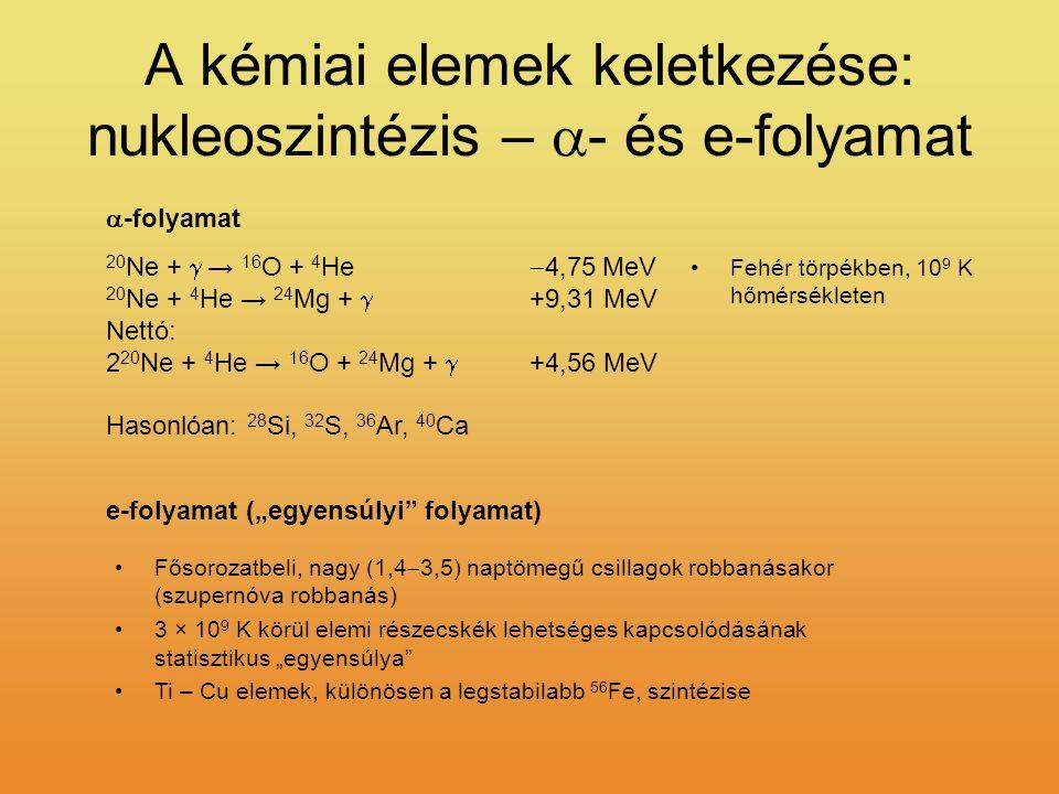 """A kémiai elemek keletkezése: nukleoszintézis –  - és e-folyamat 20 Ne +  → 16 O + 4 He  4,75 MeV 20 Ne + 4 He → 24 Mg +  +9,31 MeV Nettó: 2 20 Ne + 4 He → 16 O + 24 Mg +  +4,56 MeV Hasonlóan: 28 Si, 32 S, 36 Ar, 40 Ca Fehér törpékben, 10 9 K hőmérsékleten  -folyamat Fősorozatbeli, nagy (1,4  3,5) naptömegű csillagok robbanásakor (szupernóva robbanás) 3 × 10 9 K körül elemi részecskék lehetséges kapcsolódásának statisztikus """"egyensúlya Ti – Cu elemek, különösen a legstabilabb 56 Fe, szintézise e-folyamat (""""egyensúlyi folyamat)"""