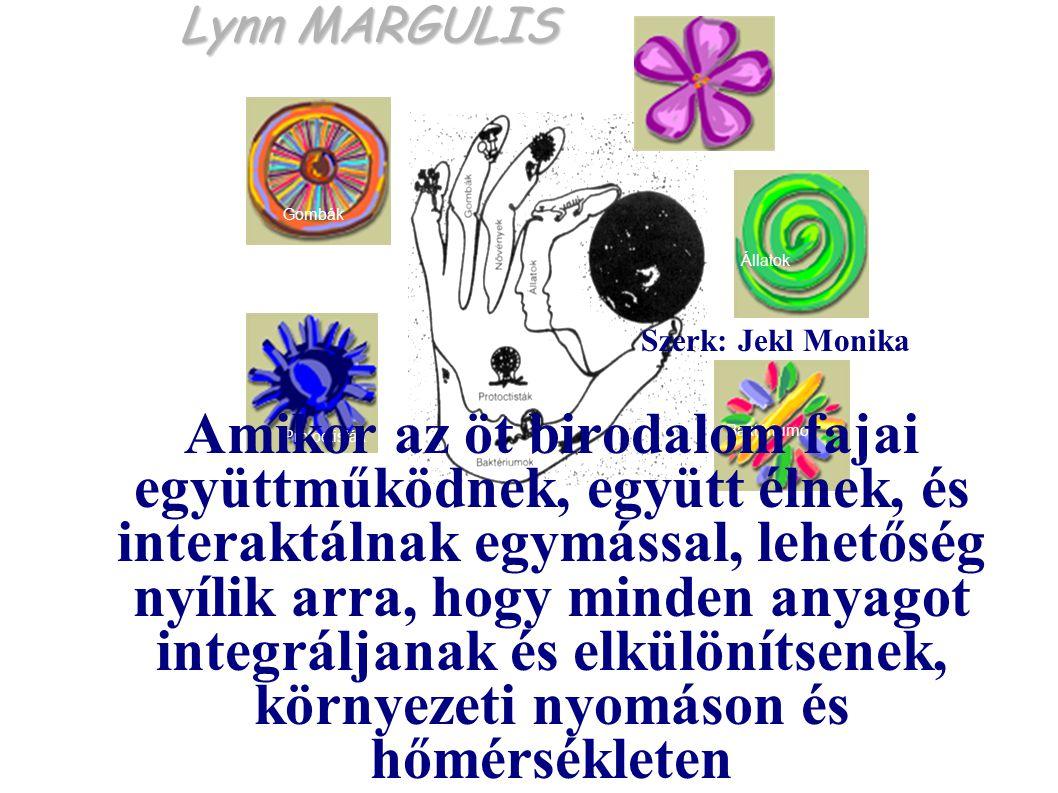 Lynn MARGULIS Protoctisták Baktériumok Állatok Gombák Növények Szerk: Jekl Monika Amikor az öt birodalom fajai együttműködnek, együtt élnek, és interaktálnak egymással, lehetőség nyílik arra, hogy minden anyagot integráljanak és elkülönítsenek, környezeti nyomáson és hőmérsékleten