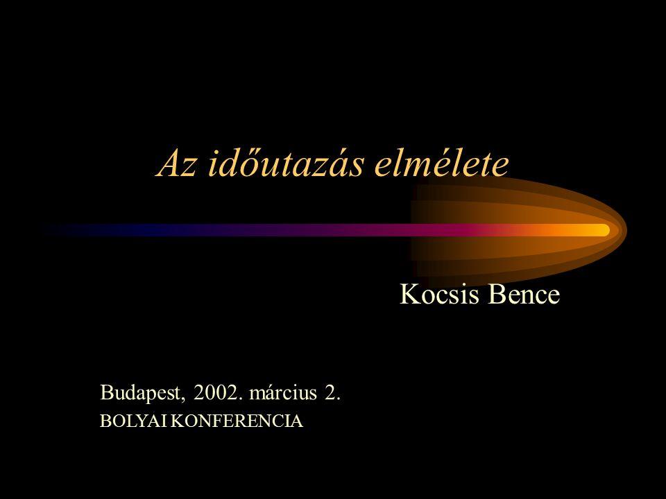 Az időutazás elmélete Kocsis Bence Budapest, 2002. március 2. BOLYAI KONFERENCIA
