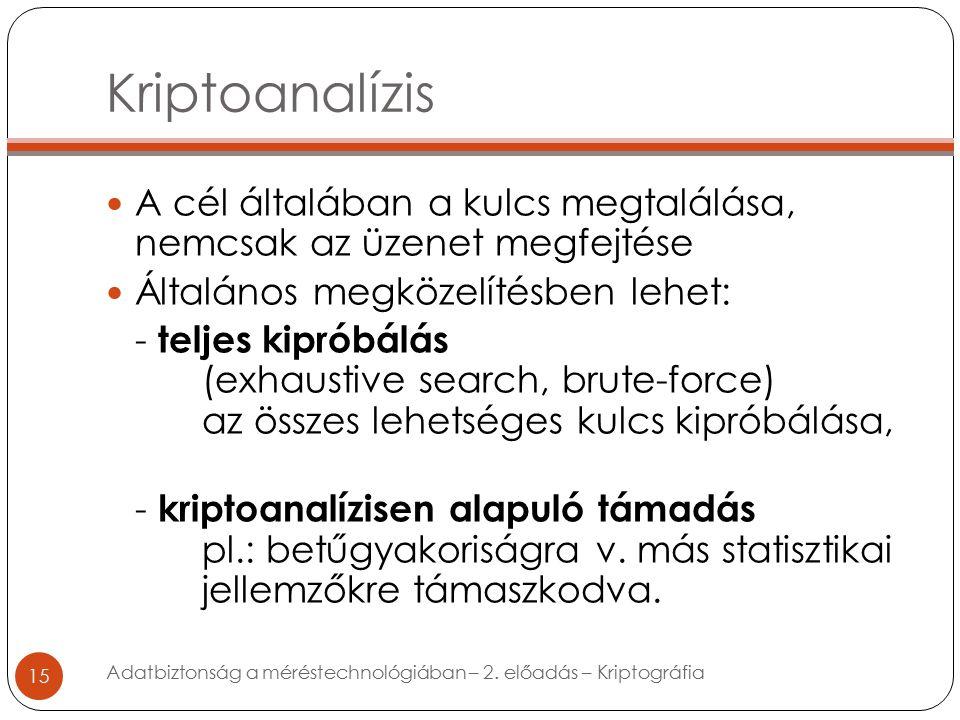 Kriptoanalízis 15 A cél általában a kulcs megtalálása, nemcsak az üzenet megfejtése Általános megközelítésben lehet: - teljes kipróbálás (exhaustive search, brute-force) az összes lehetséges kulcs kipróbálása, - kriptoanalízisen alapuló támadás pl.: betűgyakoriságra v.