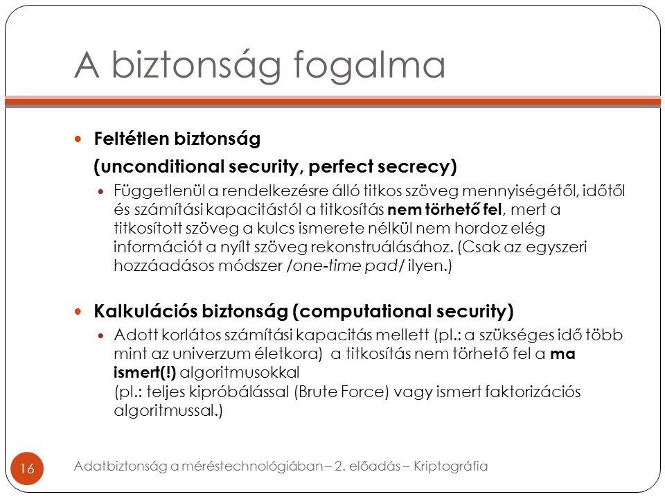 A biztonság fogalma 16 Feltétlen biztonság (unconditional security, perfect secrecy) Függetlenül a rendelkezésre álló titkos szöveg mennyiségétől, időtől és számítási kapacitástól a titkosítás nem törhető fel, mert a titkosított szöveg a kulcs ismerete nélkül nem hordoz elég információt a nyílt szöveg rekonstruálásához.