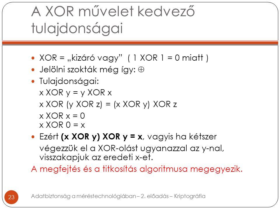 """A XOR művelet kedvező tulajdonságai 23 XOR = """"kizáró vagy ( 1 XOR 1 = 0 miatt ) Jelölni szokták még így:  Tulajdonságai: x XOR y = y XOR x x XOR (y XOR z) = (x XOR y) XOR z x XOR x = 0 x XOR 0 = x Ezért (x XOR y) XOR y = x, vagyis ha kétszer végezzük el a XOR-olást ugyanazzal az y-nal, visszakapjuk az eredeti x-et."""