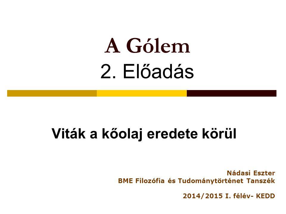 A Gólem 2. Előadás Viták a kőolaj eredete körül Nádasi Eszter BME Filozófia és Tudománytörténet Tanszék 2014/2015 I. félév- KEDD