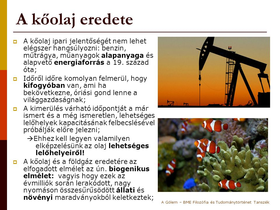 A kőolaj eredete  A kőolaj ipari jelentőségét nem lehet elégszer hangsúlyozni: benzin, műtrágya, műanyagok alapanyaga és alapvető energiaforrás a 19.