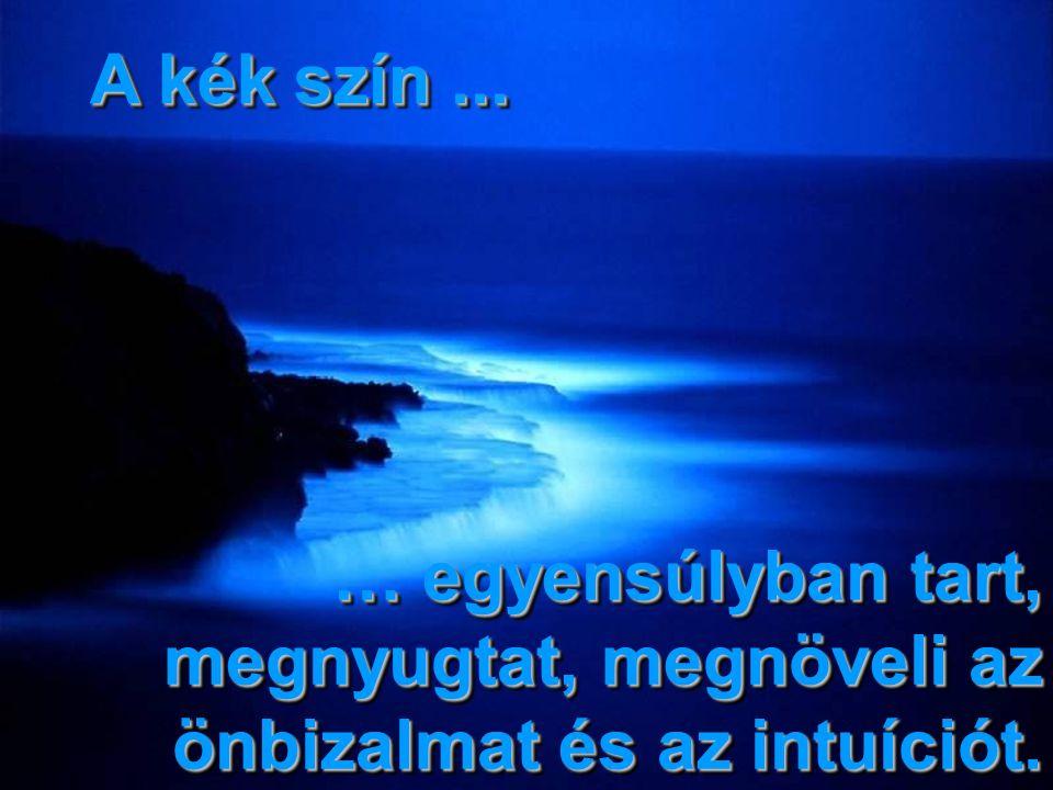 A kék szín... … egyensúlyban tart, megnyugtat, megnöveli az önbizalmat és az intuíciót.