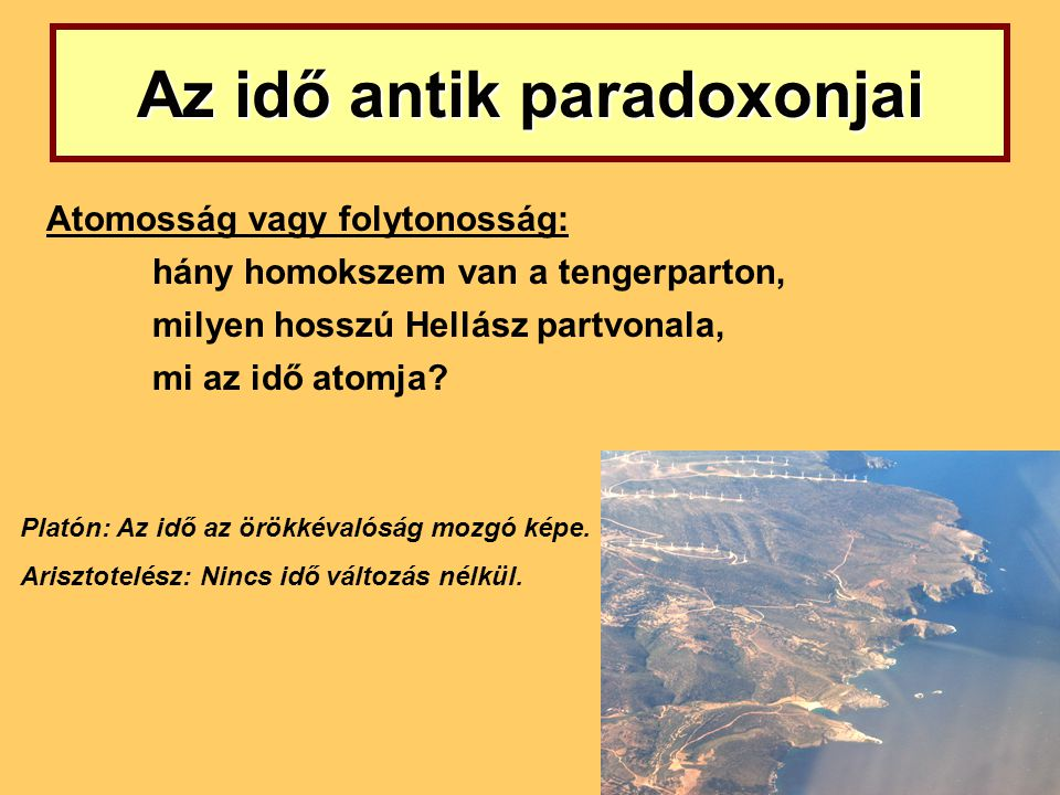 Az idő antik paradoxonjai Atomosság vagy folytonosság: hány homokszem van a tengerparton, milyen hosszú Hellász partvonala, mi az idő atomja? Platón: