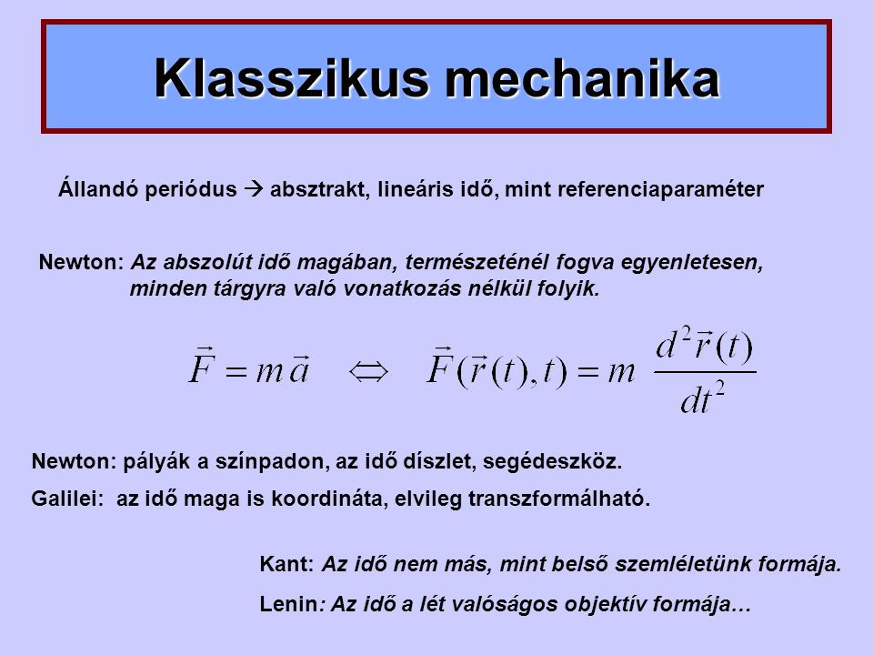 Klasszikus mechanika Kant: Az idő nem más, mint belső szemléletünk formája. Lenin: Az idő a lét valóságos objektív formája… Newton: Az abszolút idő ma