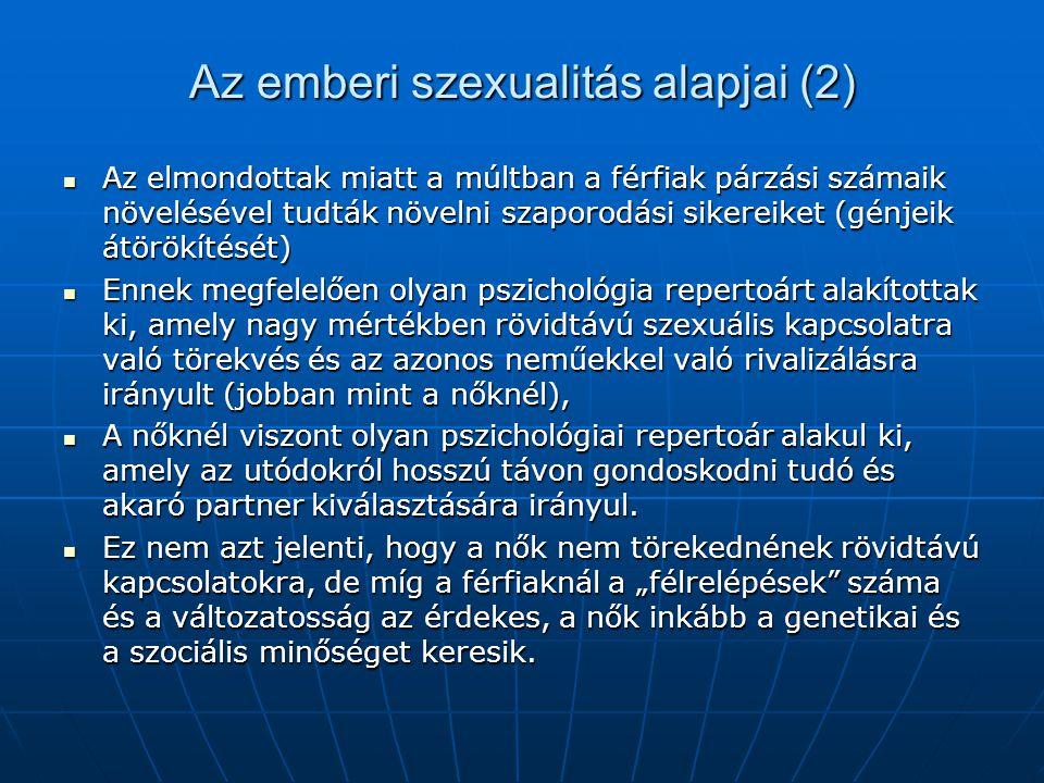 Az emberi szexualitás alapjai (2) Az elmondottak miatt a múltban a férfiak párzási számaik növelésével tudták növelni szaporodási sikereiket (génjeik átörökítését) Az elmondottak miatt a múltban a férfiak párzási számaik növelésével tudták növelni szaporodási sikereiket (génjeik átörökítését) Ennek megfelelően olyan pszichológia repertoárt alakítottak ki, amely nagy mértékben rövidtávú szexuális kapcsolatra való törekvés és az azonos neműekkel való rivalizálásra irányult (jobban mint a nőknél), Ennek megfelelően olyan pszichológia repertoárt alakítottak ki, amely nagy mértékben rövidtávú szexuális kapcsolatra való törekvés és az azonos neműekkel való rivalizálásra irányult (jobban mint a nőknél), A nőknél viszont olyan pszichológiai repertoár alakul ki, amely az utódokról hosszú távon gondoskodni tudó és akaró partner kiválasztására irányul.
