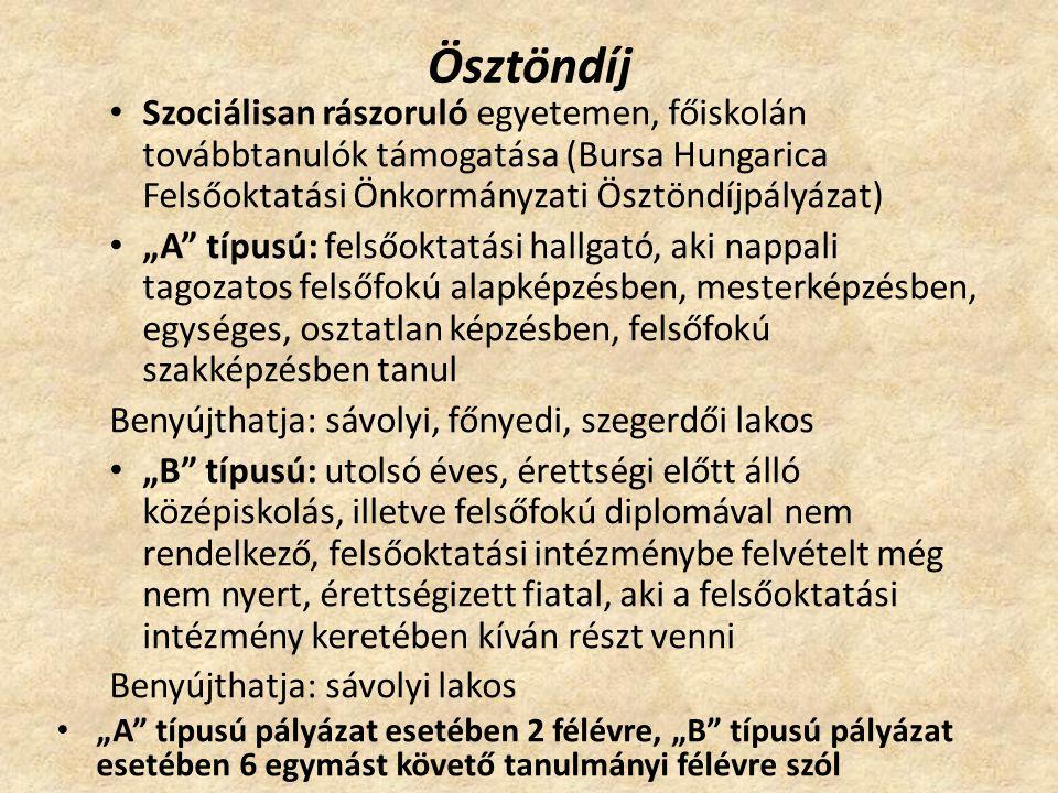 """Ösztöndíj Szociálisan rászoruló egyetemen, főiskolán továbbtanulók támogatása (Bursa Hungarica Felsőoktatási Önkormányzati Ösztöndíjpályázat) """"A típusú: felsőoktatási hallgató, aki nappali tagozatos felsőfokú alapképzésben, mesterképzésben, egységes, osztatlan képzésben, felsőfokú szakképzésben tanul Benyújthatja: sávolyi, főnyedi, szegerdői lakos """"B típusú: utolsó éves, érettségi előtt álló középiskolás, illetve felsőfokú diplomával nem rendelkező, felsőoktatási intézménybe felvételt még nem nyert, érettségizett fiatal, aki a felsőoktatási intézmény keretében kíván részt venni Benyújthatja: sávolyi lakos """"A típusú pályázat esetében 2 félévre, """"B típusú pályázat esetében 6 egymást követő tanulmányi félévre szól"""