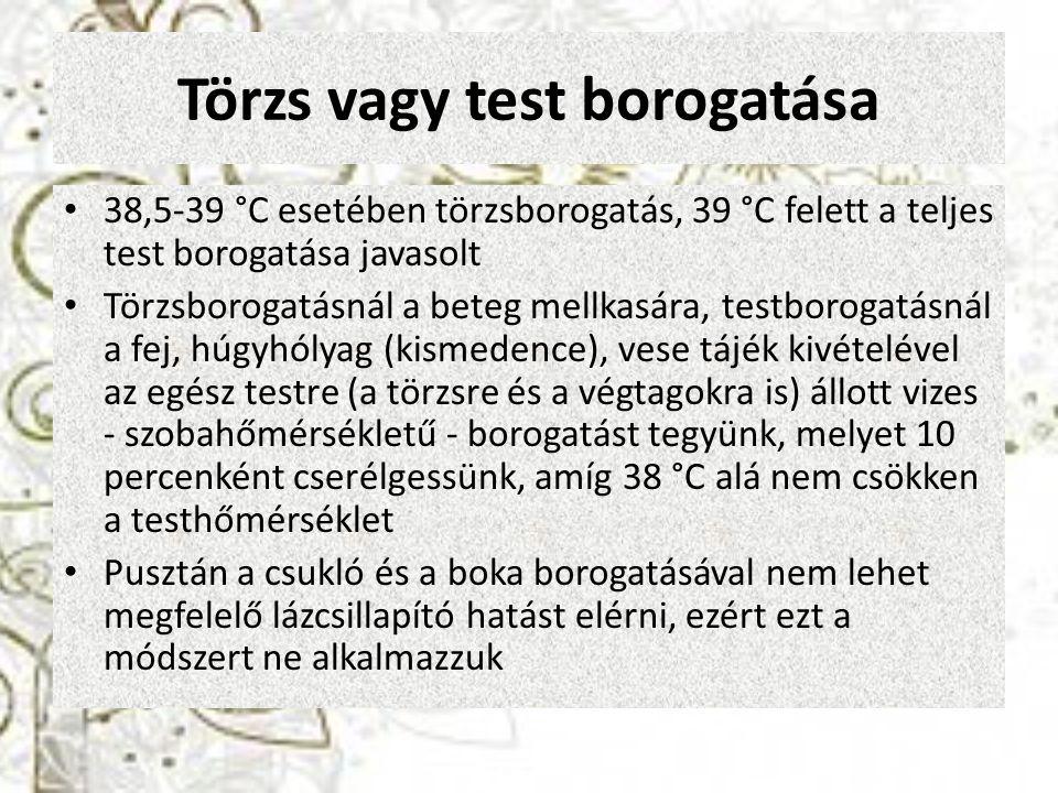 Törzs vagy test borogatása 38,5-39 °C esetében törzsborogatás, 39 °C felett a teljes test borogatása javasolt Törzsborogatásnál a beteg mellkasára, te