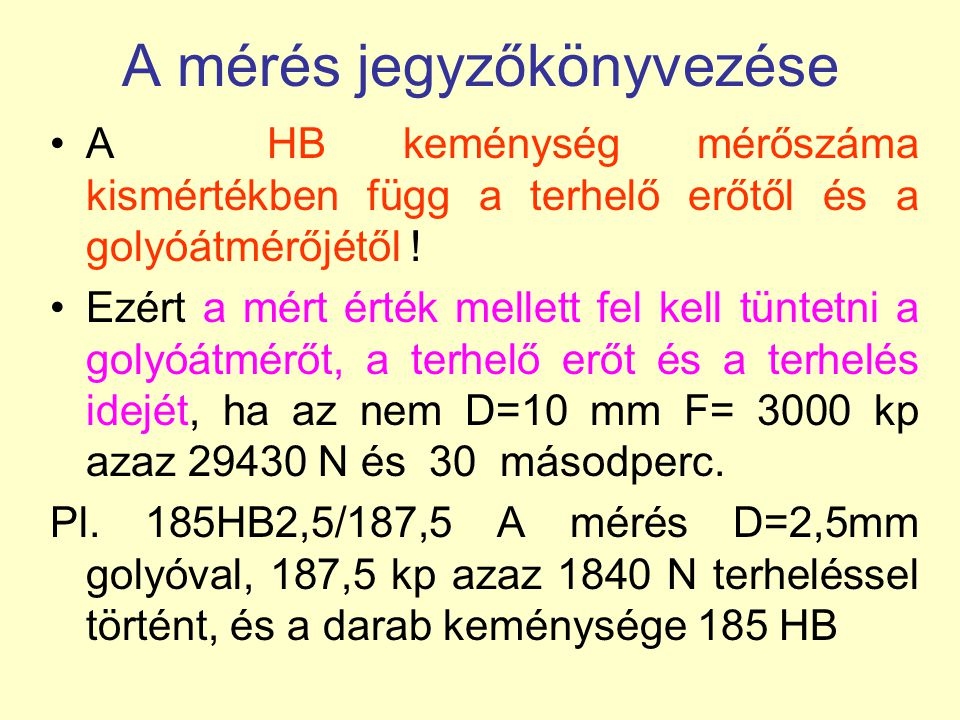 A mérés jegyzőkönyvezése A HB keménység mérőszáma kismértékben függ a terhelő erőtől és a golyóátmérőjétől ! Ezért a mért érték mellett fel kell tünte