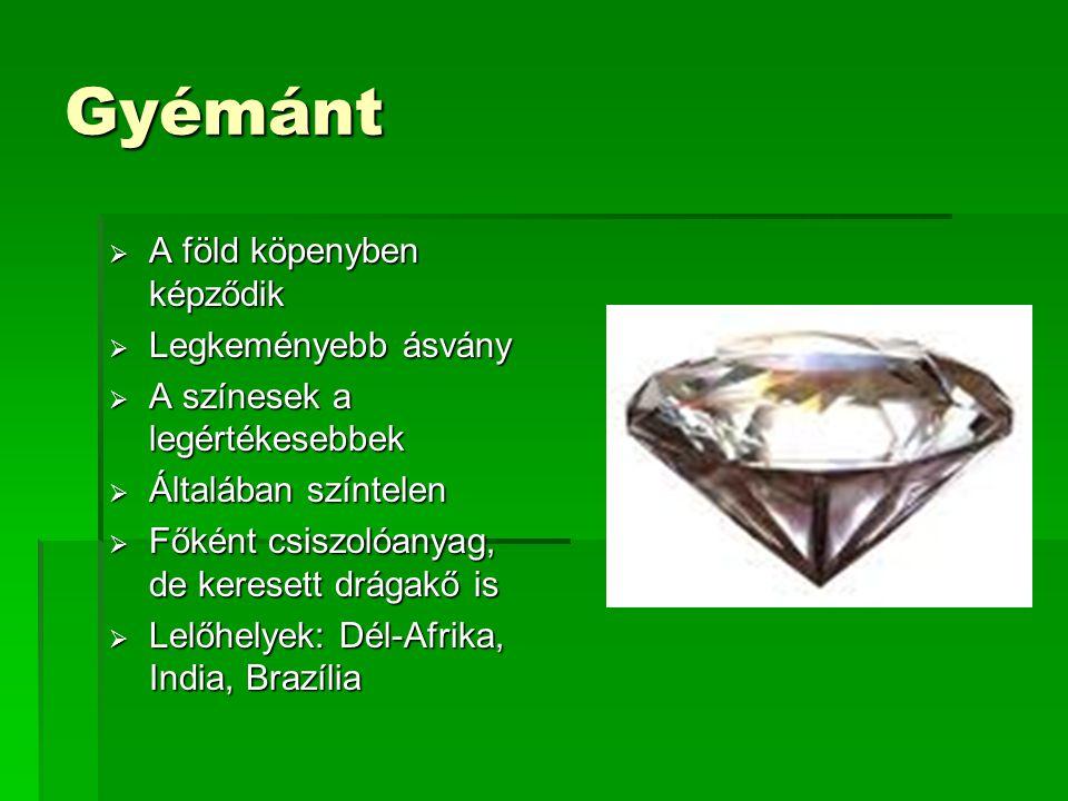 Gyémánt  A föld köpenyben képződik  Legkeményebb ásvány  A színesek a legértékesebbek  Általában színtelen  Főként csiszolóanyag, de keresett drágakő is  Lelőhelyek: Dél-Afrika, India, Brazília
