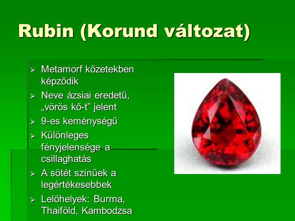 """Rubin (Korund változat)  Metamorf kőzetekben képződik  Neve ázsiai eredetű, """"vörös kő-t jelent  9-es keménységű  Különleges fényjelensége a csillaghatás  A sötét színűek a legértékesebbek  Lelőhelyek: Burma, Thaiföld, Kambodzsa"""