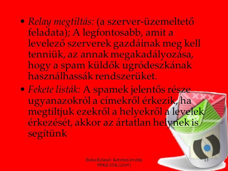 Boha Roland - Kéretlen levelek PPKE-ITK (2005) 13 Relay megtiltás: (a szerver-üzemeltető feladata); A legfontosabb, amit a levelező szerverek gazdáinak meg kell tenniük, az annak megakadályozása, hogy a spam küldők ugródeszkának használhassák rendszerüket.