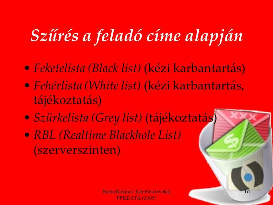 Boha Roland - Kéretlen levelek PPKE-ITK (2005) 16 Szűrés a feladó címe alapján Feketelista (Black list) (kézi karbantartás) Fehérlista (White list) (kézi karbantartás, tájékoztatás) Szürkelista (Grey list) (tájékoztatás) RBL (Realtime Blackhole List) (szerverszinten)