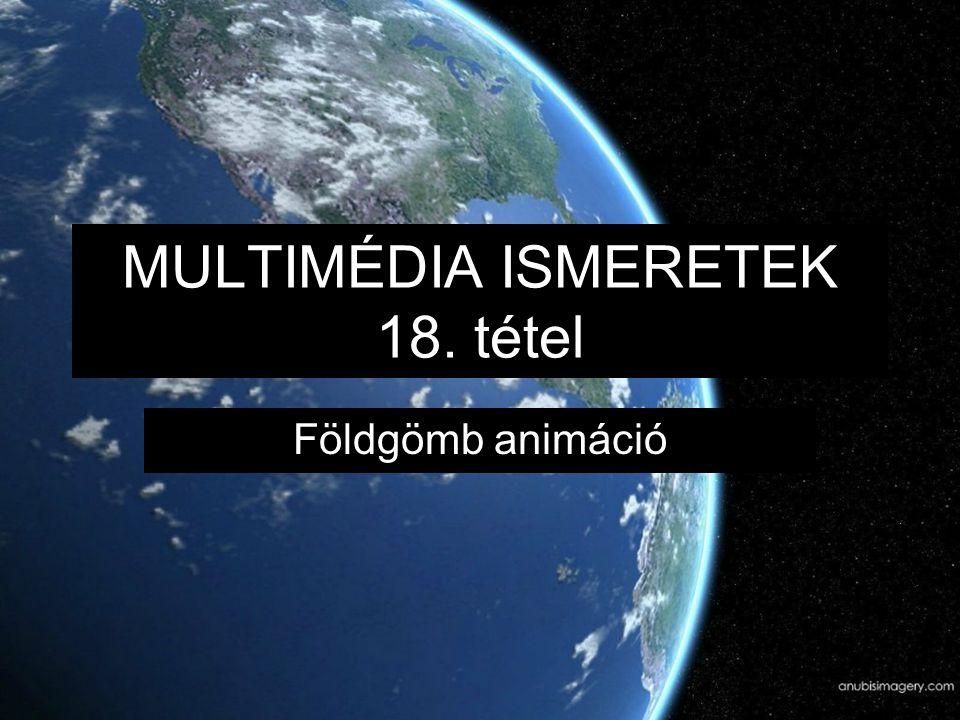 MULTIMÉDIA ISMERETEK 18. tétel Földgömb animáció