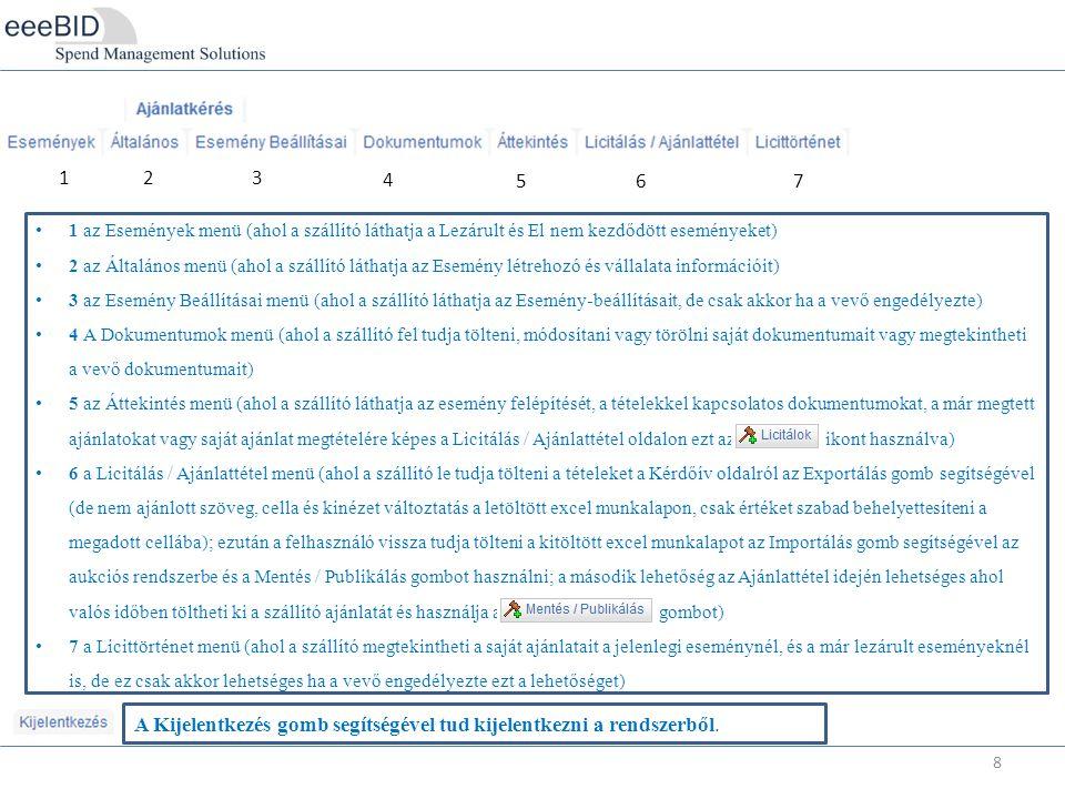 8 123 4 567 1 az Események menü (ahol a szállító láthatja a Lezárult és El nem kezdődött eseményeket) 2 az Általános menü (ahol a szállító láthatja az Esemény létrehozó és vállalata információit) 3 az Esemény Beállításai menü (ahol a szállító láthatja az Esemény-beállításait, de csak akkor ha a vevő engedélyezte) 4 A Dokumentumok menü (ahol a szállító fel tudja tölteni, módosítani vagy törölni saját dokumentumait vagy megtekintheti a vevő dokumentumait) 5 az Áttekintés menü (ahol a szállító láthatja az esemény felépítését, a tételekkel kapcsolatos dokumentumokat, a már megtett ajánlatokat vagy saját ajánlat megtételére képes a Licitálás / Ajánlattétel oldalon ezt az ikont használva) 6 a Licitálás / Ajánlattétel menü (ahol a szállító le tudja tölteni a tételeket a Kérdőív oldalról az Exportálás gomb segítségével (de nem ajánlott szöveg, cella és kinézet változtatás a letöltött excel munkalapon, csak értéket szabad behelyettesíteni a megadott cellába); ezután a felhasználó vissza tudja tölteni a kitöltött excel munkalapot az Importálás gomb segítségével az aukciós rendszerbe és a Mentés / Publikálás gombot használni; a második lehetőség az Ajánlattétel idején lehetséges ahol valós időben töltheti ki a szállító ajánlatát és használja a gombot) 7 a Licittörténet menü (ahol a szállító megtekintheti a saját ajánlatait a jelenlegi eseménynél, és a már lezárult eseményeknél is, de ez csak akkor lehetséges ha a vevő engedélyezte ezt a lehetőséget) A Kijelentkezés gomb segítségével tud kijelentkezni a rendszerből.