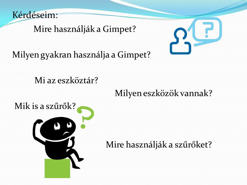 Kérdéseim: Mire használják a Gimpet? Milyen gyakran használja a Gimpet? Mi az eszköztár? Milyen eszközök vannak? Mik is a szűrők? Mire használják a sz