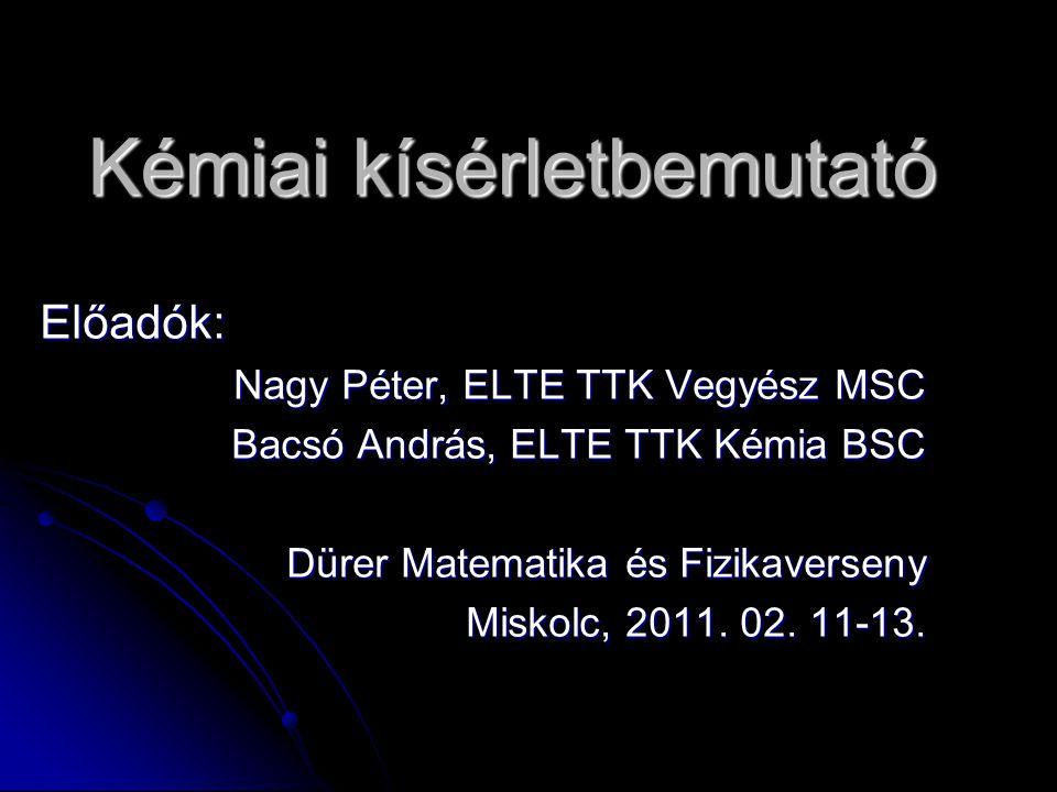 Kémiai kísérletbemutató Előadók: Nagy Péter, ELTE TTK Vegyész MSC Bacsó András, ELTE TTK Kémia BSC Dürer Matematika és Fizikaverseny Miskolc, 2011. 02