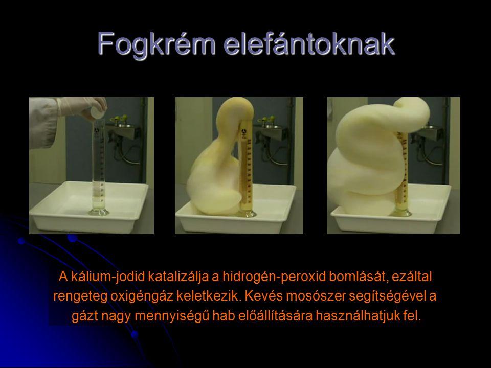 Fogkrém elefántoknak A kálium-jodid katalizálja a hidrogén-peroxid bomlását, ezáltal rengeteg oxigéngáz keletkezik. Kevés mosószer segítségével a gázt