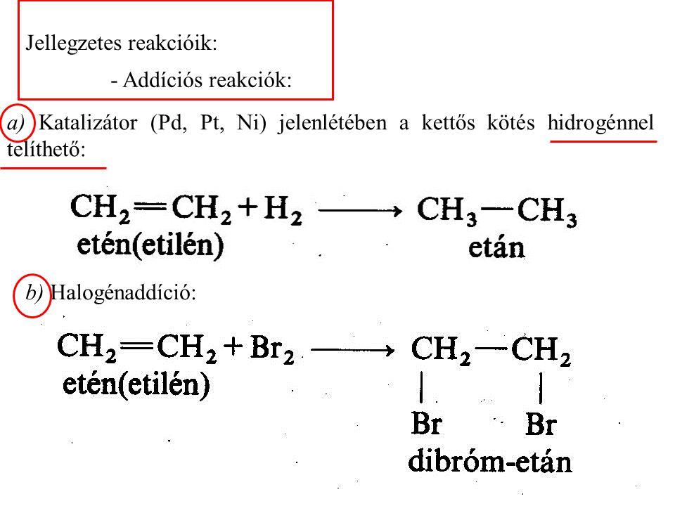 Jellegzetes reakcióik: - Addíciós reakciók: a) Katalizátor (Pd, Pt, Ni) jelenlétében a kettős kötés hidrogénnel telíthető: b) Halogénaddíció: