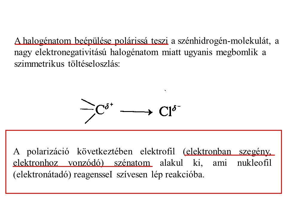 A halogénatom beépülése polárissá teszi a szénhidrogén-molekulát, a nagy elektronegativitású halogénatom miatt ugyanis megbomlik a szimmetrikus töltéseloszlás: A polarizáció következtében elektrofil (elektronban szegény, elektronhoz vonzódó) szénatom alakul ki, ami nukleofil (elektronátadó) reagensseI szívesen lép reakcióba.