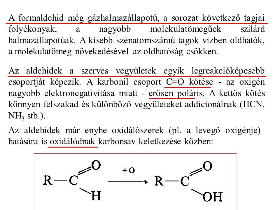 A formaldehid még gázhalmazállapotú, a sorozat következő tagjai folyékonyak, a nagyobb molekulatömegűek szilárd halmazállapotúak.