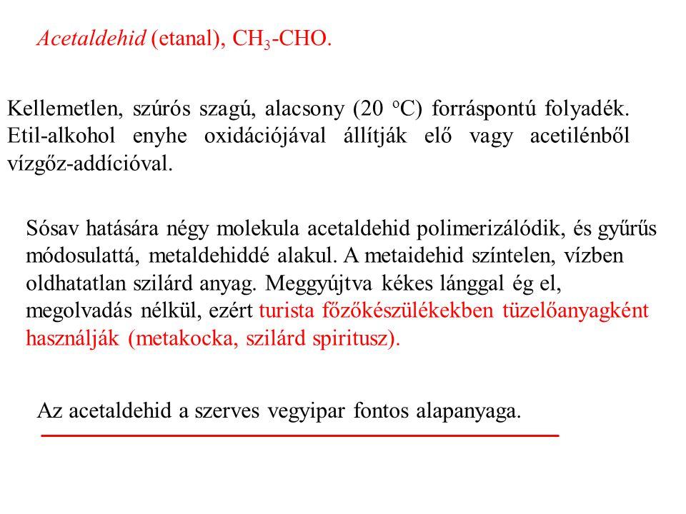 Acetaldehid (etanal), CH 3 -CHO.Kellemetlen, szúrós szagú, alacsony (20 o C) forráspontú folyadék.