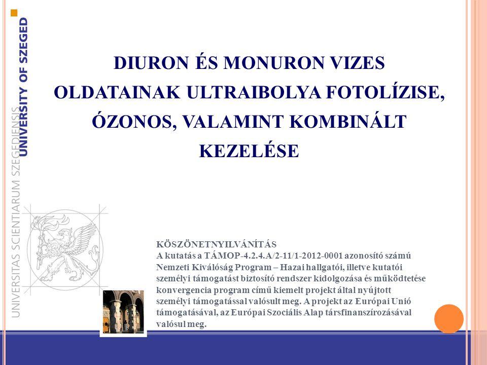 DIURON ÉS MONURON VIZES OLDATAINAK ULTRAIBOLYA FOTOLÍZISE, ÓZONOS, VALAMINT KOMBINÁLT KEZELÉSE KÖSZÖNETNYILVÁNÍTÁS A kutatás a TÁMOP-4.2.4.A/2-11/1-2012-0001 azonosító számú Nemzeti Kiválóság Program – Hazai hallgatói, illetve kutatói személyi támogatást biztosító rendszer kidolgozása és működtetése konvergencia program című kiemelt projekt által nyújtott személyi támogatással valósult meg.