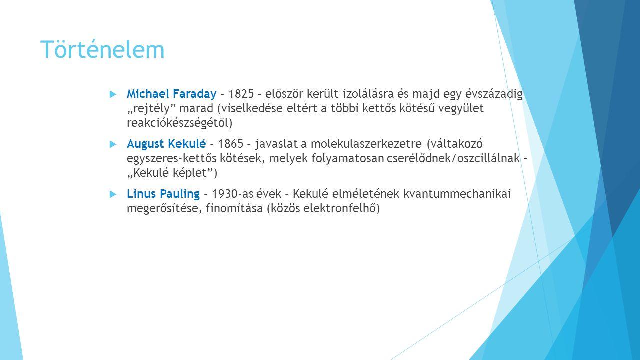 """Történelem  Michael Faraday – 1825 – először került izolálásra és majd egy évszázadig """"rejtély marad (viselkedése eltért a többi kettős kötésű vegyület reakciókészségétől)  August Kekulé – 1865 – javaslat a molekulaszerkezetre (váltakozó egyszeres-kettős kötések, melyek folyamatosan cserélődnek/oszcillálnak – """"Kekulé képlet )  Linus Pauling – 1930-as évek – Kekulé elméletének kvantummechanikai megerősítése, finomítása (közös elektronfelhő)"""