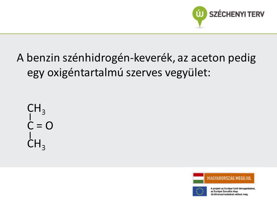 A benzin szénhidrogén-keverék, az aceton pedig egy oxigéntartalmú szerves vegyület: CH 3 C = O CH 3