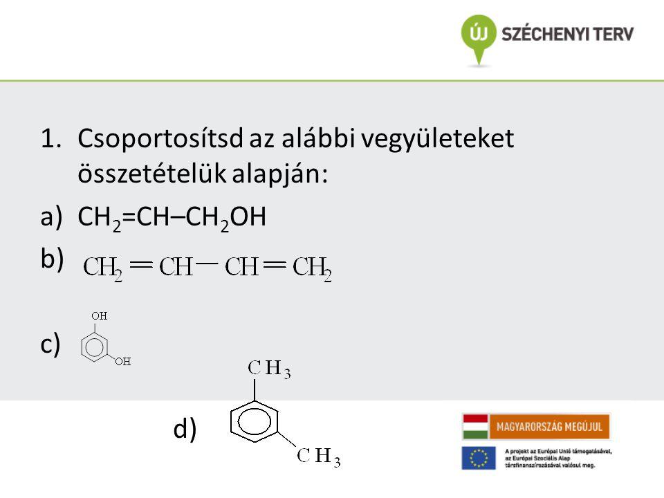 1.Csoportosítsd az alábbi vegyületeket összetételük alapján: a)CH 2 =CH–CH 2 OH b) c) d)