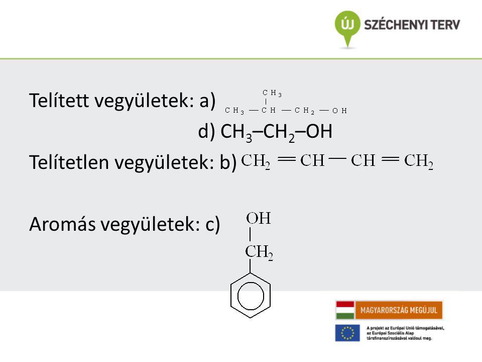 Telített vegyületek: a) d) CH 3 –CH 2 –OH Telítetlen vegyületek: b) Aromás vegyületek: c)