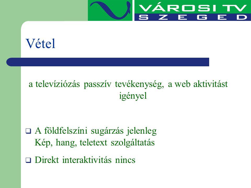 Vétel a televíziózás passzív tevékenység, a web aktivitást igényel  A földfelszíni sugárzás jelenleg Kép, hang, teletext szolgáltatás  Direkt intera