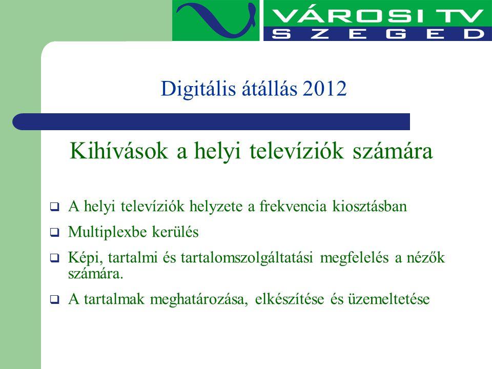 Digitális átállás 2012 Kihívások a helyi televíziók számára  A helyi televíziók helyzete a frekvencia kiosztásban  Multiplexbe kerülés  Képi, tarta
